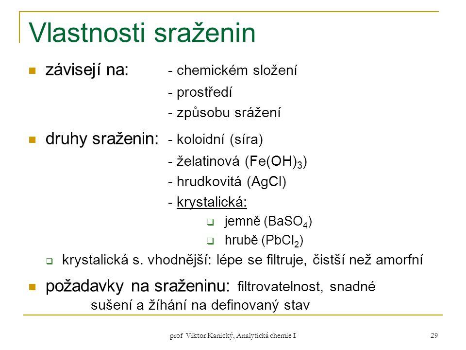 prof Viktor Kanický, Analytická chemie I 29 Vlastnosti sraženin závisejí na: - chemickém složení - prostředí - způsobu srážení druhy sraženin: - koloi