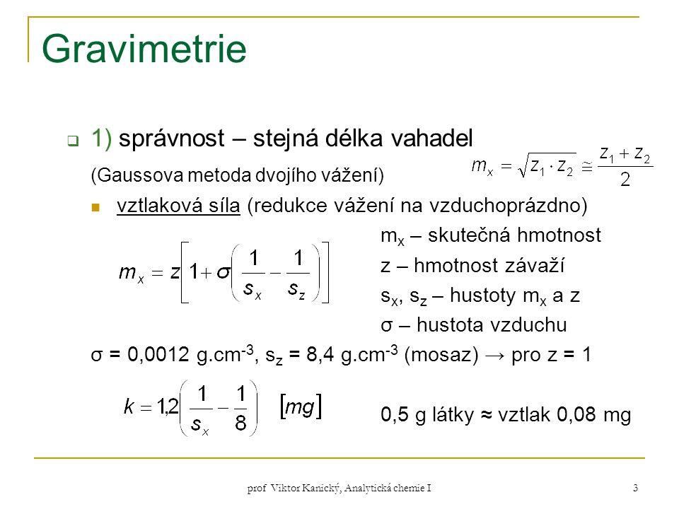 prof Viktor Kanický, Analytická chemie I 3 Gravimetrie  1) správnost – stejná délka vahadel (Gaussova metoda dvojího vážení) vztlaková síla (redukce