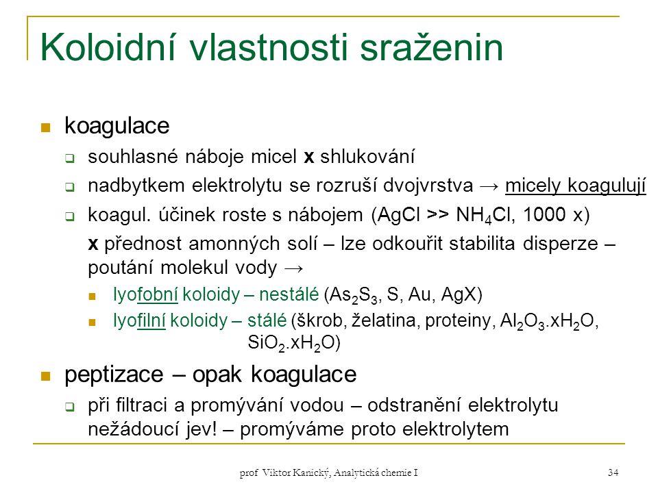 prof Viktor Kanický, Analytická chemie I 34 Koloidní vlastnosti sraženin koagulace  souhlasné náboje micel x shlukování  nadbytkem elektrolytu se ro