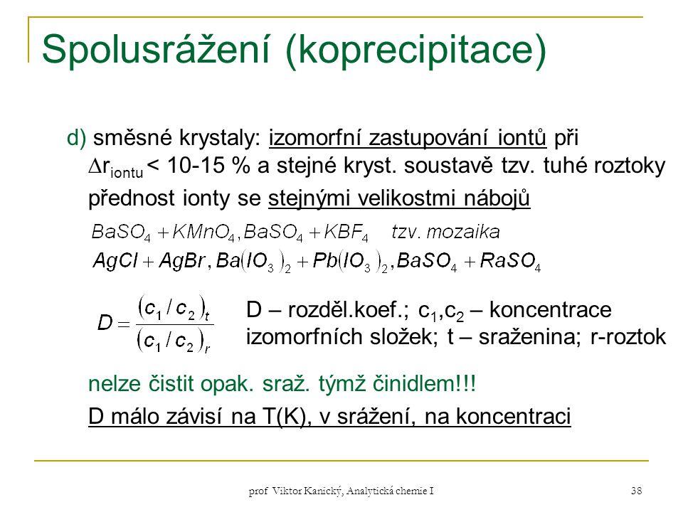 prof Viktor Kanický, Analytická chemie I 38 Spolusrážení (koprecipitace) d) směsné krystaly: izomorfní zastupování iontů při ∆r iontu < 10-15 % a stej