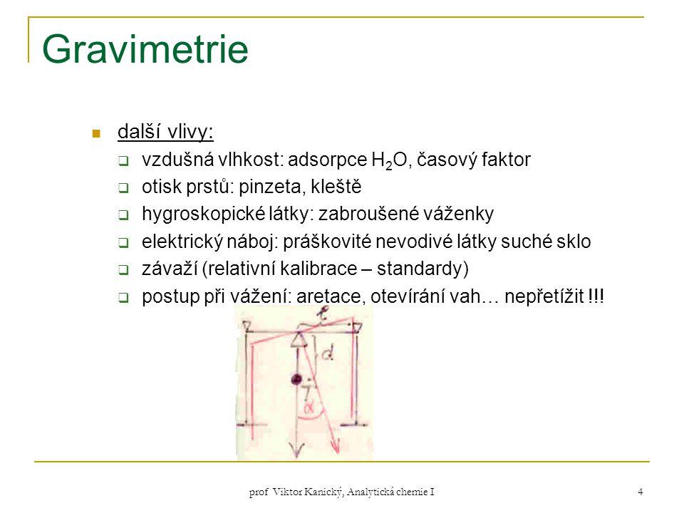 prof Viktor Kanický, Analytická chemie I 4 Gravimetrie další vlivy:  vzdušná vlhkost: adsorpce H 2 O, časový faktor  otisk prstů: pinzeta, kleště 