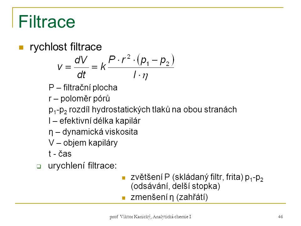 prof Viktor Kanický, Analytická chemie I 46 Filtrace rychlost filtrace P – filtrační plocha r – poloměr pórů p 1 -p 2 rozdíl hydrostatických tlaků na