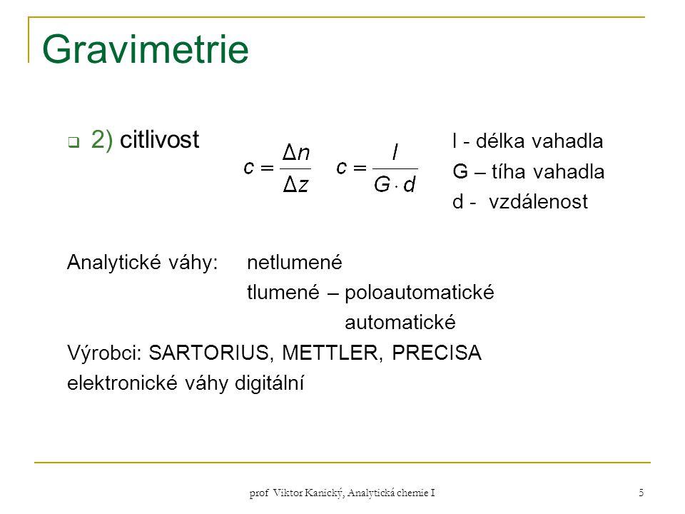 prof Viktor Kanický, Analytická chemie I 6 Srážení klasická separační gravimetrická metoda preparace čistých sloučenin  nerozpustnost sraženiny x ztráta (< 0,1 mg)  rozpustnost sraženiny ≈ koncentrace nasyc.
