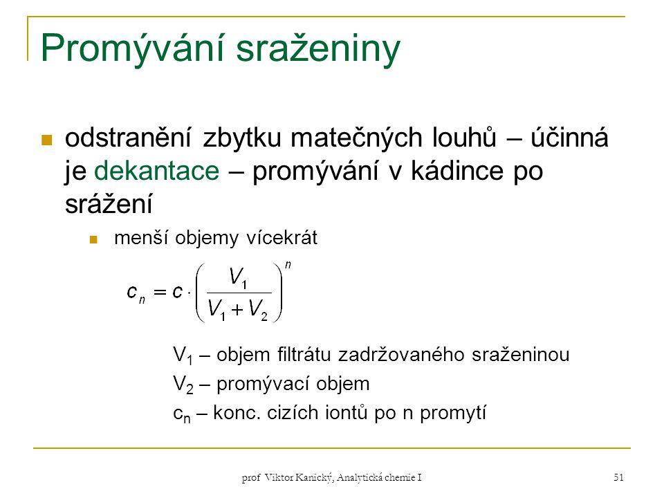prof Viktor Kanický, Analytická chemie I 51 Promývání sraženiny odstranění zbytku matečných louhů – účinná je dekantace – promývání v kádince po sráže