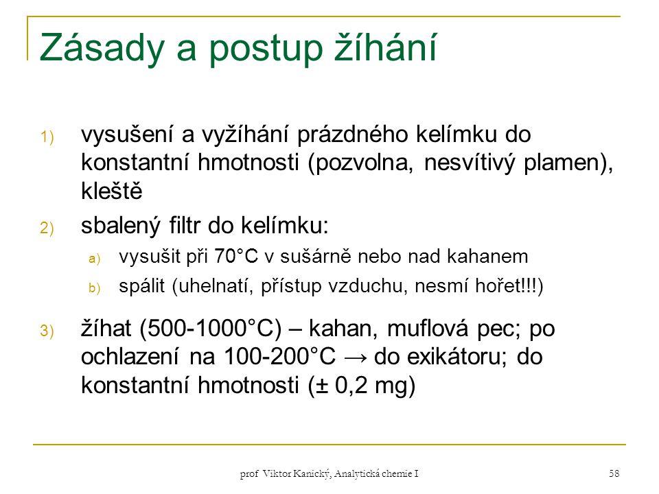 prof Viktor Kanický, Analytická chemie I 58 Zásady a postup žíhání 1) vysušení a vyžíhání prázdného kelímku do konstantní hmotnosti (pozvolna, nesvíti