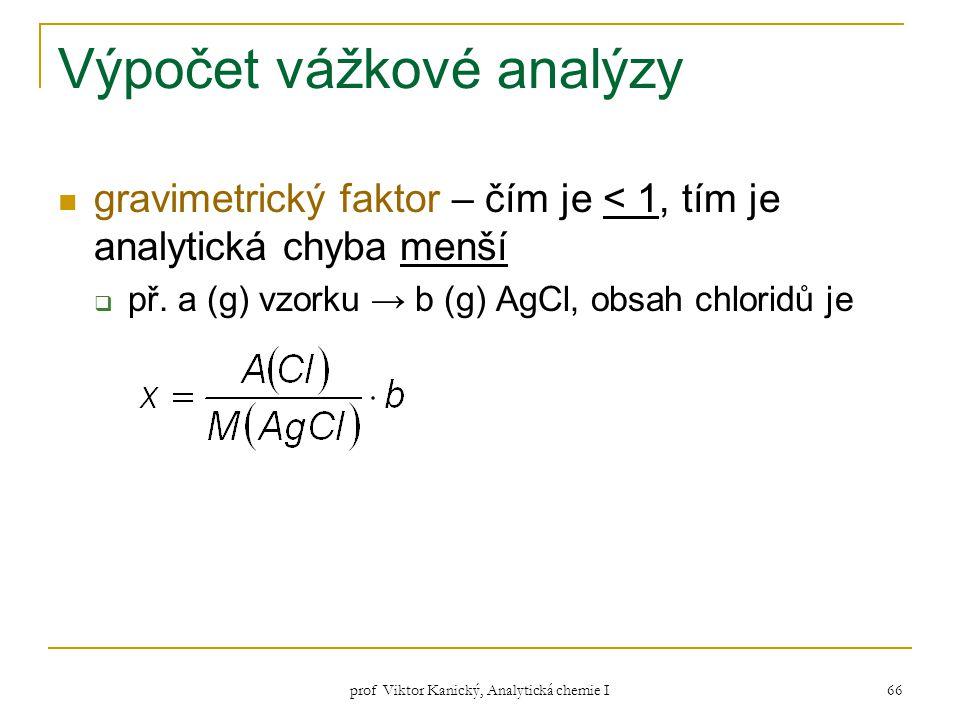 prof Viktor Kanický, Analytická chemie I 66 Výpočet vážkové analýzy gravimetrický faktor – čím je < 1, tím je analytická chyba menší  př. a (g) vzork