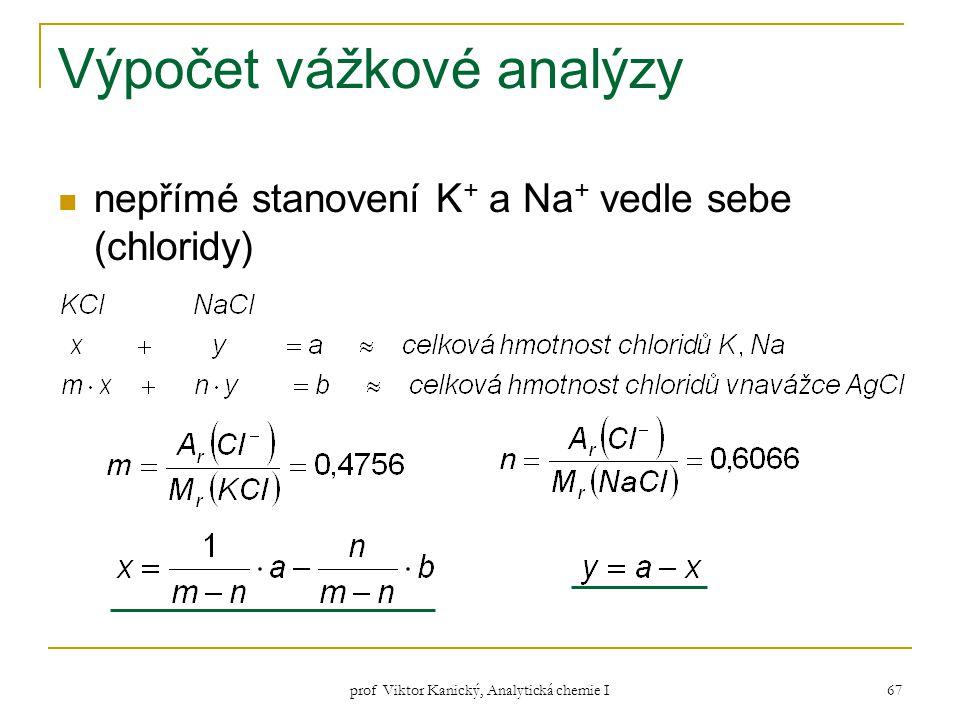 prof Viktor Kanický, Analytická chemie I 67 Výpočet vážkové analýzy nepřímé stanovení K + a Na + vedle sebe (chloridy)