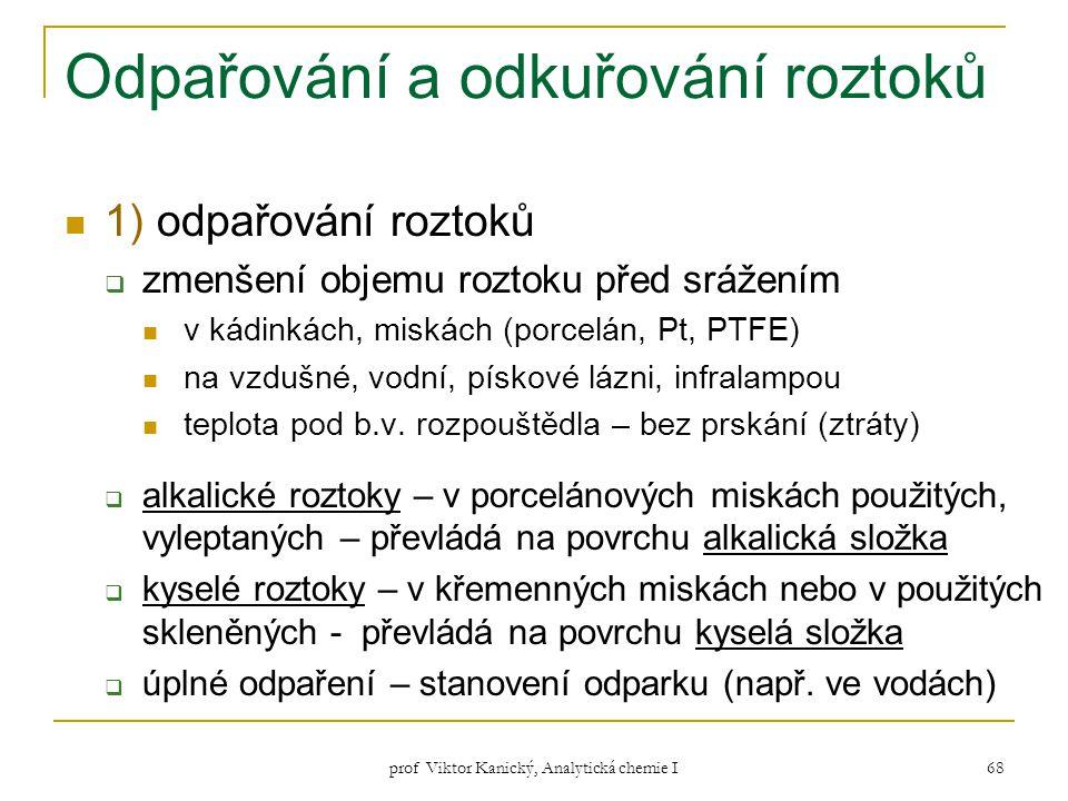prof Viktor Kanický, Analytická chemie I 68 Odpařování a odkuřování roztoků 1) odpařování roztoků  zmenšení objemu roztoku před srážením v kádinkách,