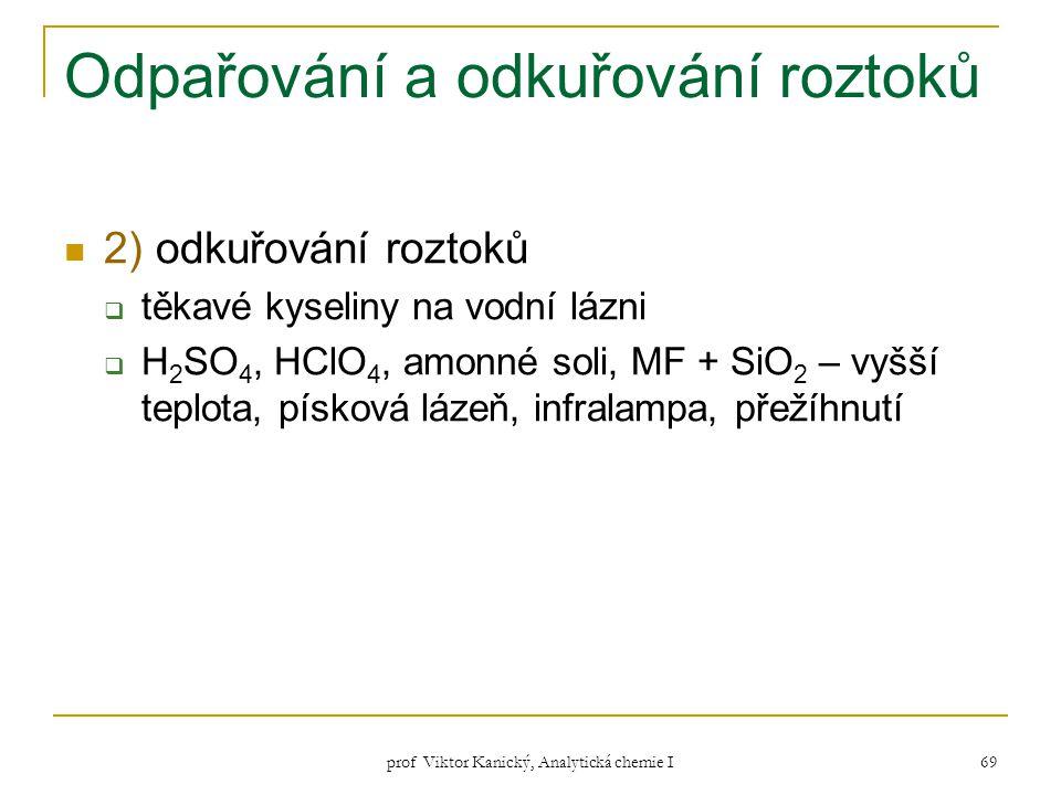 prof Viktor Kanický, Analytická chemie I 69 Odpařování a odkuřování roztoků 2) odkuřování roztoků  těkavé kyseliny na vodní lázni  H 2 SO 4, HClO 4,