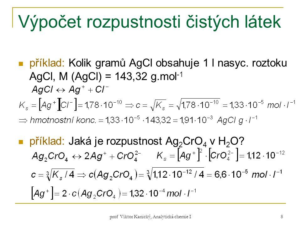 prof Viktor Kanický, Analytická chemie I 8 Výpočet rozpustnosti čistých látek příklad: Kolik gramů AgCl obsahuje 1 l nasyc. roztoku AgCl, M (AgCl) = 1