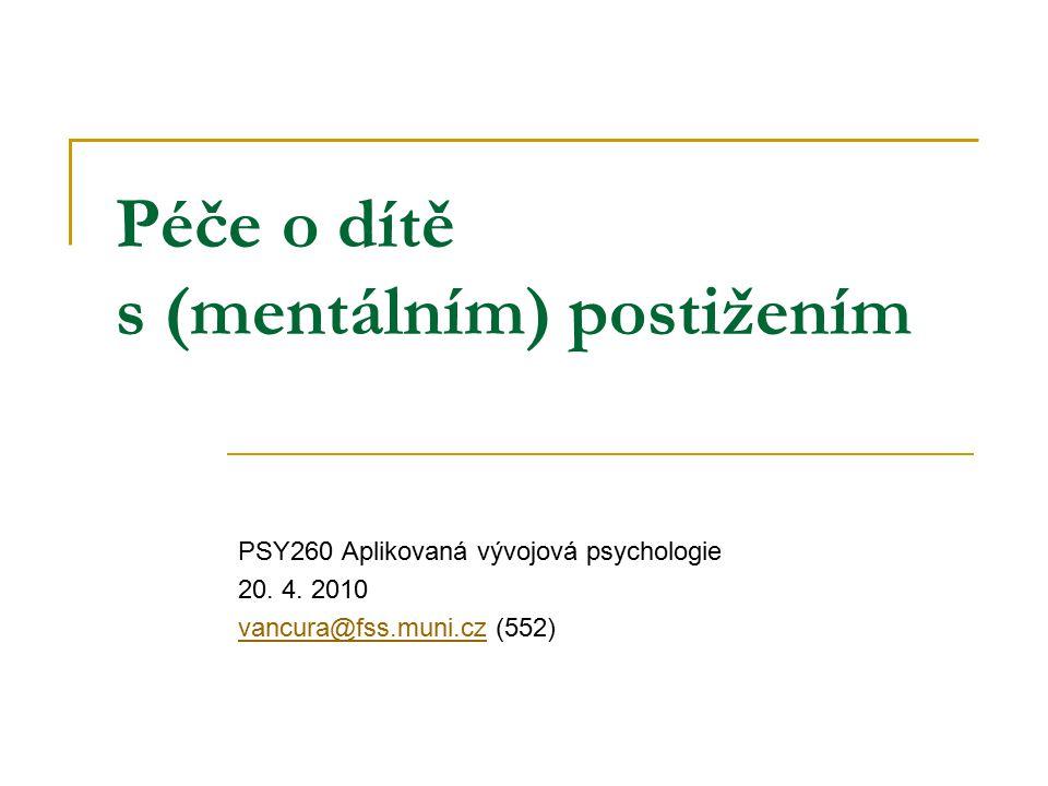 Péče o dítě s (mentálním) postižením PSY260 Aplikovaná vývojová psychologie 20. 4. 2010 vancura@fss.muni.czvancura@fss.muni.cz (552)
