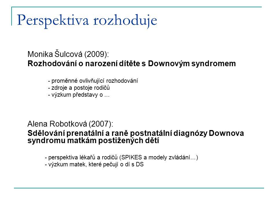 Perspektiva rozhoduje Monika Šulcová (2009): Rozhodování o narození dítěte s Downovým syndromem - proměnné ovlivňující rozhodování - zdroje a postoje