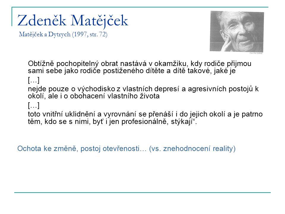 Zdeněk Matějček Matějček a Dytrych (1997, str. 72) Obtížně pochopitelný obrat nastává v okamžiku, kdy rodiče přijmou sami sebe jako rodiče postiženého