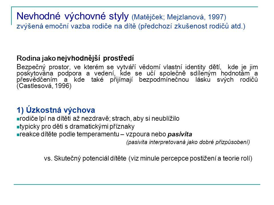 Nevhodné výchovné styly (Matějček; Mejzlanová, 1997) zvýšená emoční vazba rodiče na dítě (předchozí zkušenost rodičů atd.) Rodina jako nejvhodnější pr
