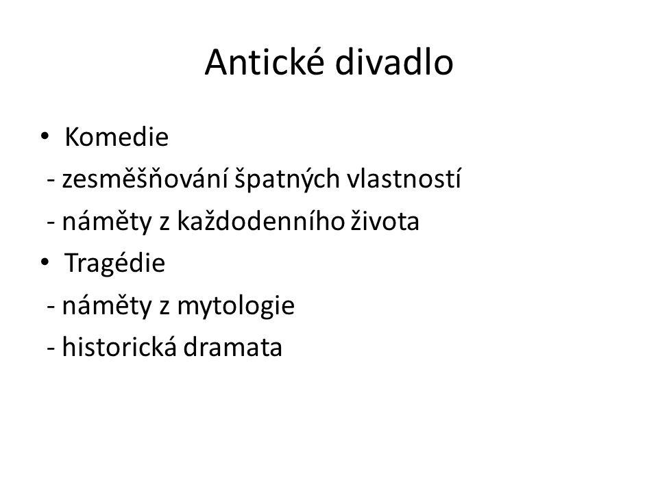 Antické divadlo Komedie - zesměšňování špatných vlastností - náměty z každodenního života Tragédie - náměty z mytologie - historická dramata