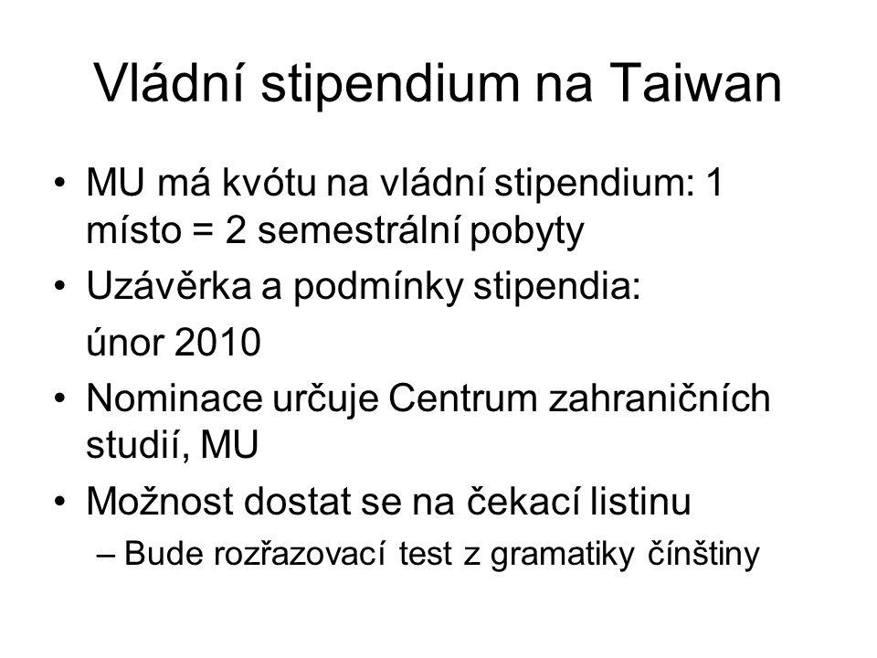Vládní stipendium na Taiwan MU má kvótu na vládní stipendium: 1 místo = 2 semestrální pobyty Uzávěrka a podmínky stipendia: únor 2010 Nominace určuje Centrum zahraničních studií, MU Možnost dostat se na čekací listinu –Bude rozřazovací test z gramatiky čínštiny