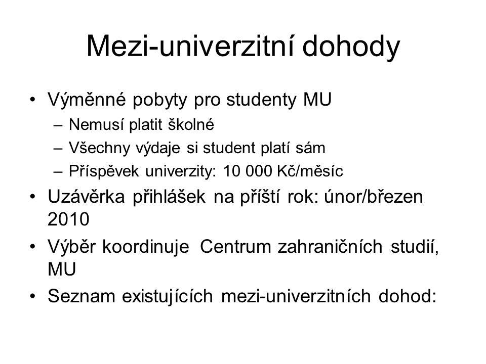 Mezi-univerzitní dohody Výměnné pobyty pro studenty MU –Nemusí platit školné –Všechny výdaje si student platí sám –Příspěvek univerzity: 10 000 Kč/měsíc Uzávěrka přihlášek na příští rok: únor/březen 2010 Výběr koordinuje Centrum zahraničních studií, MU Seznam existujících mezi-univerzitních dohod: