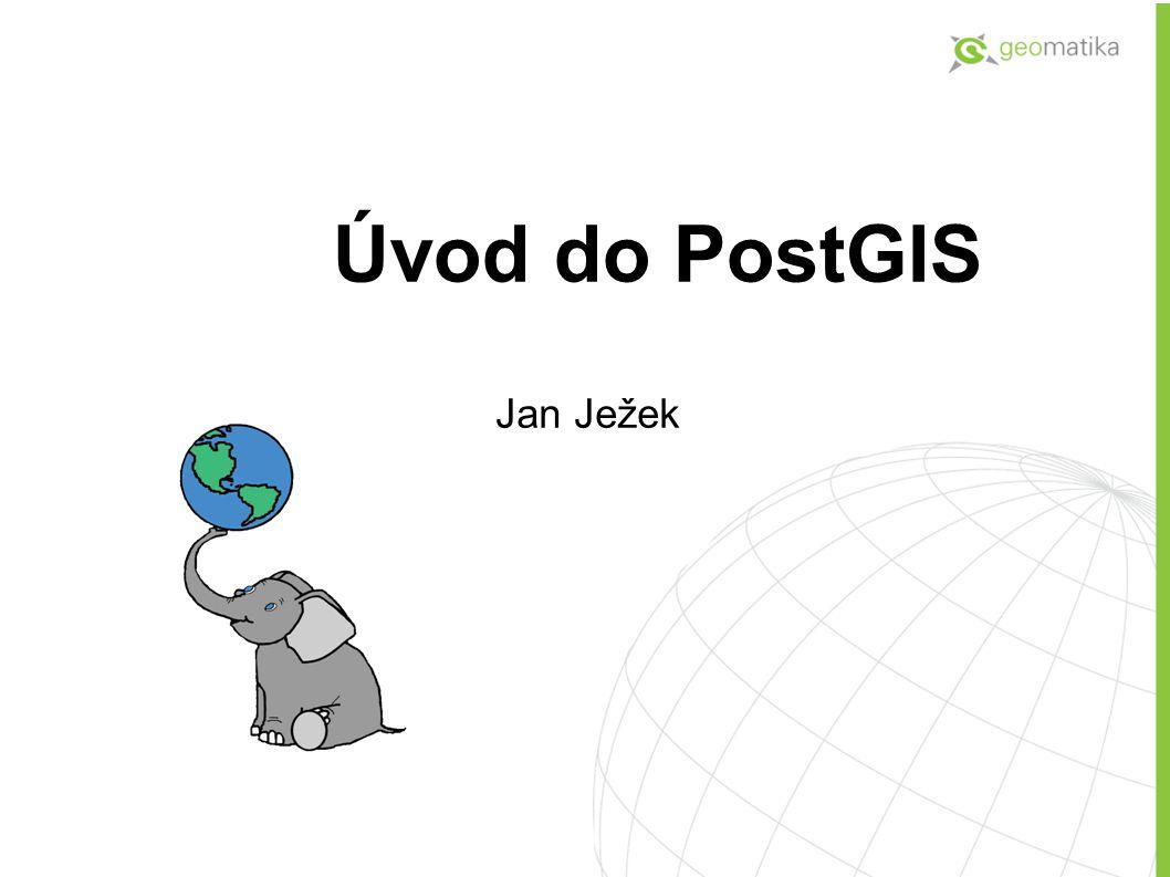 Přehled probírané látky Co je to PostGIS, PostgreSQL Úloha PostGIS v konceptu GIS řešení Praktické ukázky  Instalace  Vytváření a import dat  Vizualizace (Klientské aplikace)  Prostorové dotazy  Indexace, tuning