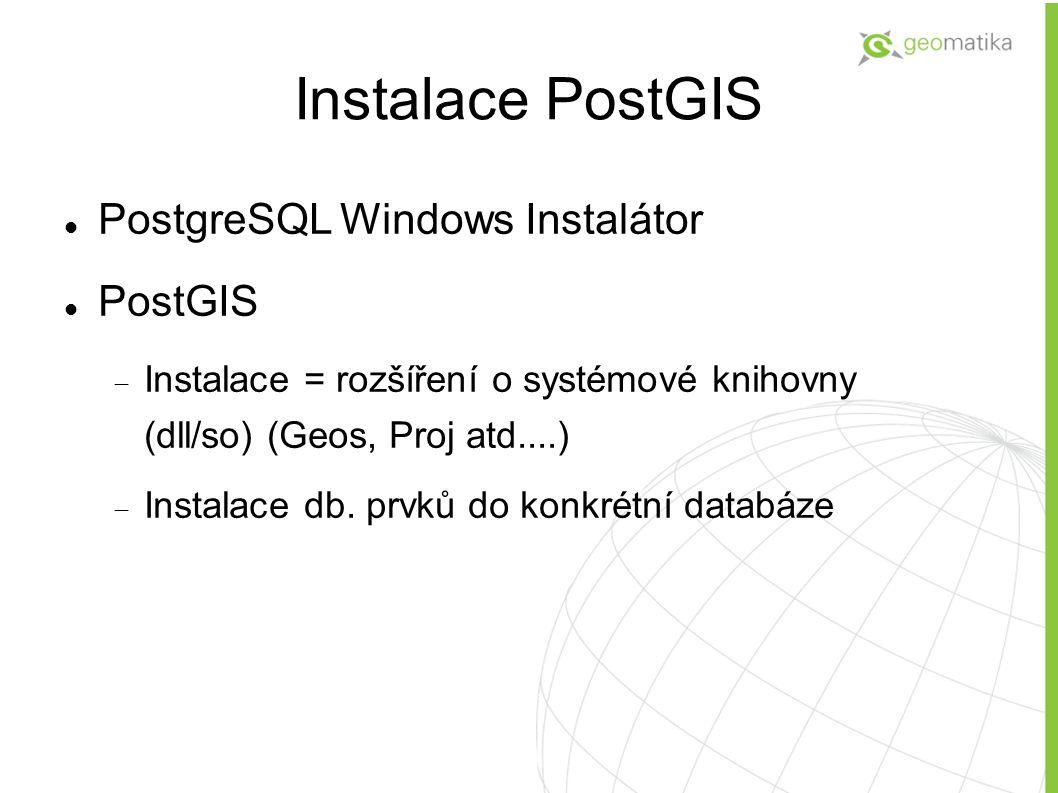 PostgreSQL Windows Instalátor PostGIS  Instalace = rozšíření o systémové knihovny (dll/so) (Geos, Proj atd....)  Instalace db. prvků do konkrétní d