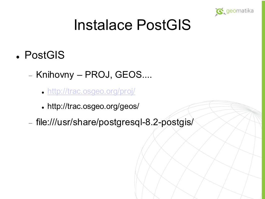 Instalace PostGIS PostGIS  Knihovny – PROJ, GEOS.... http://trac.osgeo.org/proj/ http://trac.osgeo.org/geos/  file:///usr/share/postgresql-8.2-postg