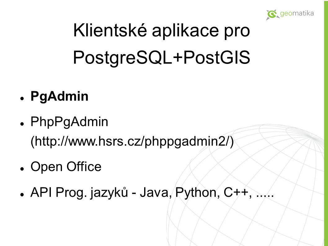 Klientské aplikace pro PostgreSQL+PostGIS PgAdmin PhpPgAdmin (http://www.hsrs.cz/phppgadmin2/) Open Office API Prog. jazyků - Java, Python, C++,.....