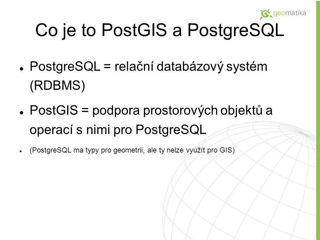 Co je to PostGIS a PostgreSQL PostgreSQL = relační databázový systém (RDBMS) PostGIS = podpora prostorových objektů a operací s nimi pro PostgreSQL (PostgreSQL ma typy pro geometrii, ale ty nelze využít pro GIS)