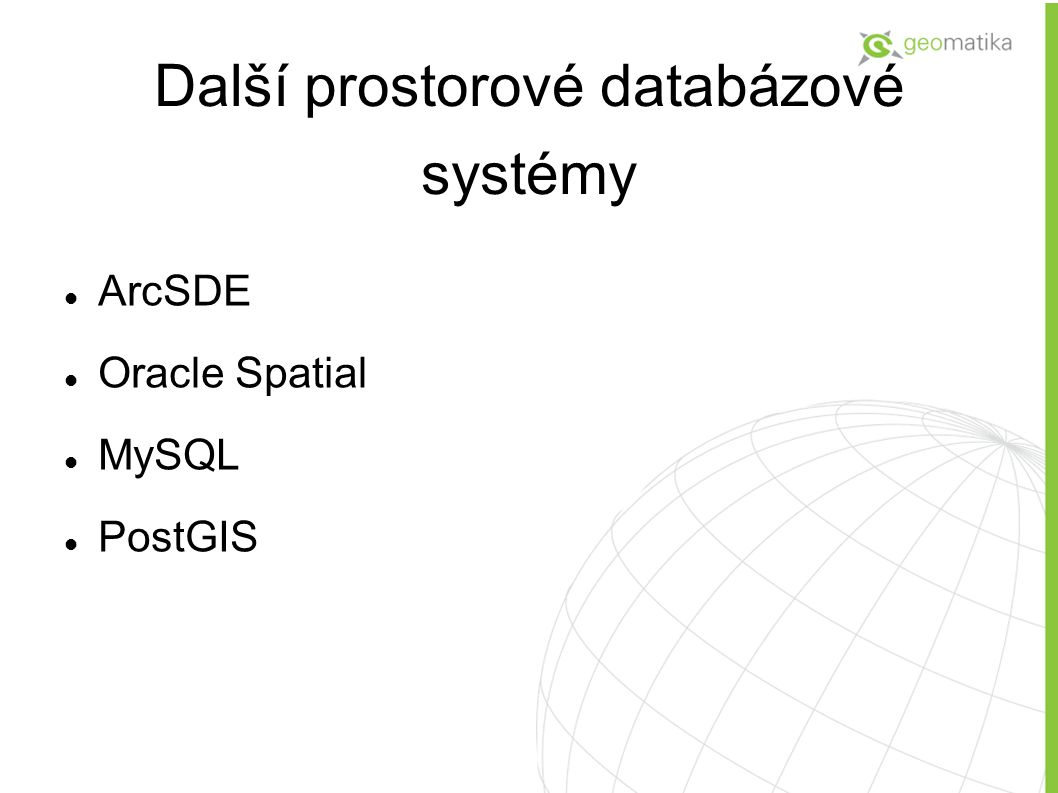 Další prostorové databázové systémy ArcSDE Oracle Spatial MySQL PostGIS