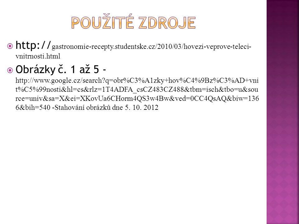  http:// gastronomie-recepty.studentske.cz/2010/03/hovezi-veprove-teleci- vnitrnosti.html  Obrázky č. 1 až 5 - http://www.google.cz/search?q=obr%C3%