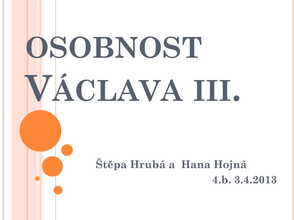 OSOBNOST V ÁCLAVA III. Štěpa Hrubá a Hana Hojná 4.b. 3.4.2013
