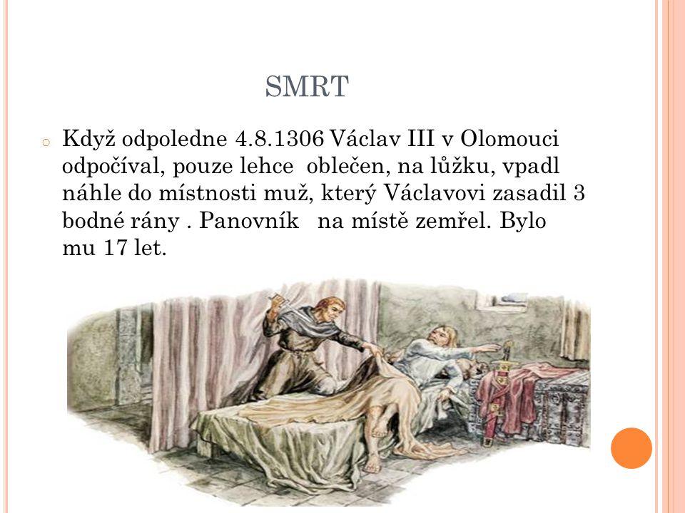 SMRT o Když odpoledne 4.8.1306 Václav III v Olomouci odpočíval, pouze lehce oblečen, na lůžku, vpadl náhle do místnosti muž, který Václavovi zasadil 3 bodné rány.