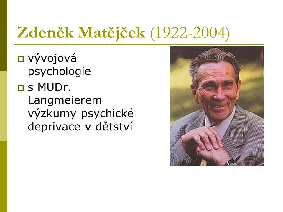 Zdeněk Matějček (1922-2004)  vývojová psychologie  s MUDr. Langmeierem výzkumy psychické deprivace v dětství