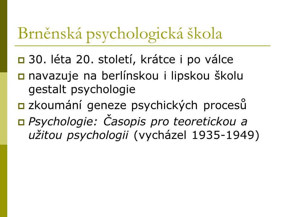 Brněnská psychologická škola  30. léta 20. století, krátce i po válce  navazuje na berlínskou i lipskou školu gestalt psychologie  zkoumání geneze
