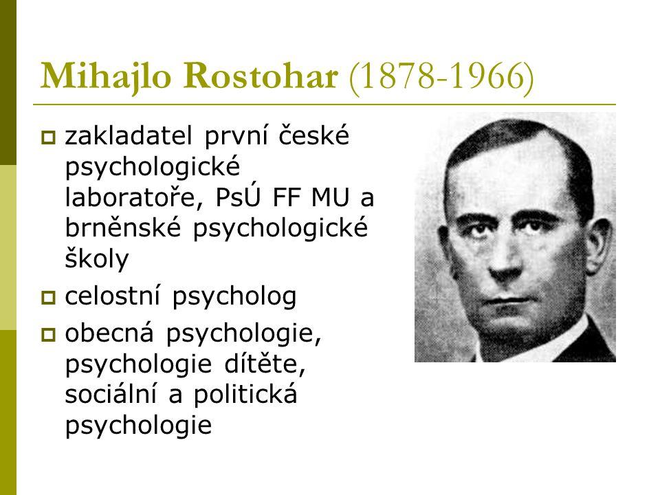 Mihajlo Rostohar (1878-1966)  zakladatel první české psychologické laboratoře, PsÚ FF MU a brněnské psychologické školy  celostní psycholog  obecná