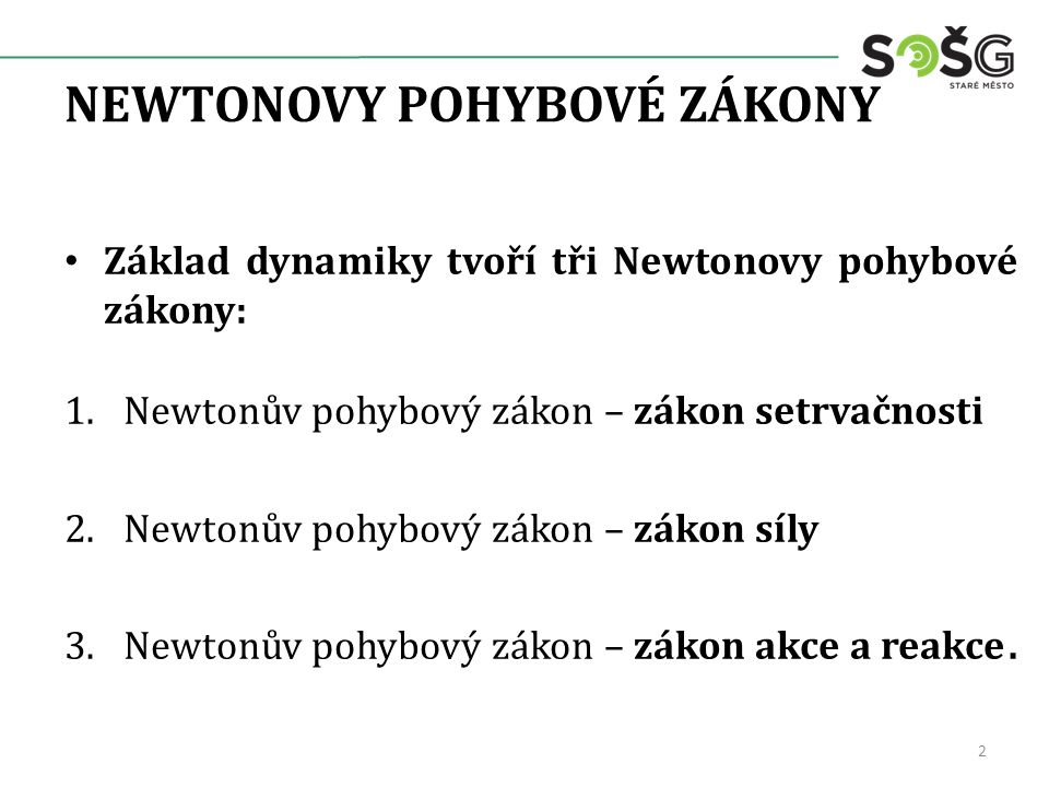 NEWTONOVY POHYBOVÉ ZÁKONY Základ dynamiky tvoří tři Newtonovy pohybové zákony: 1.Newtonův pohybový zákon – zákon setrvačnosti 2.Newtonův pohybový zákon – zákon síly 3.Newtonův pohybový zákon – zákon akce a reakce.