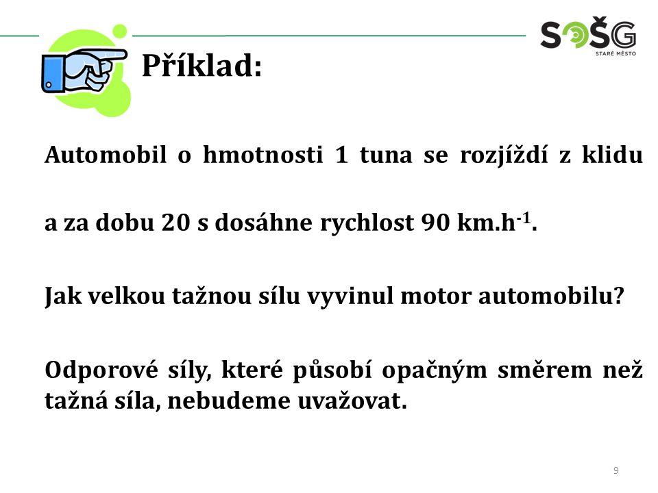 Příklad: Automobil o hmotnosti 1 tuna se rozjíždí z klidu a za dobu 20 s dosáhne rychlost 90 km.h -1.
