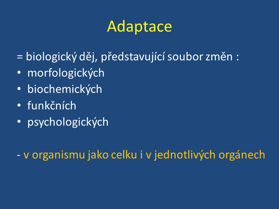 Adaptace = biologický děj, představující soubor změn : morfologických biochemických funkčních psychologických - v organismu jako celku i v jednotlivých orgánech