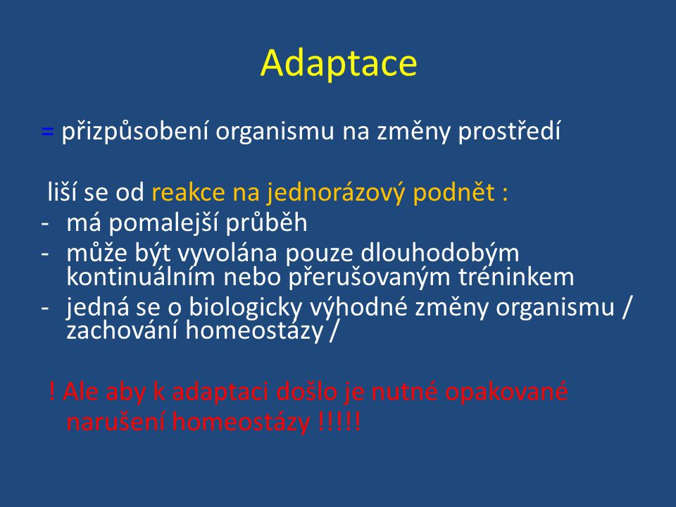 Adaptace = přizpůsobení organismu na změny prostředí liší se od reakce na jednorázový podnět : -má pomalejší průběh -může být vyvolána pouze dlouhodobým kontinuálním nebo přerušovaným tréninkem -jedná se o biologicky výhodné změny organismu / zachování homeostázy / .
