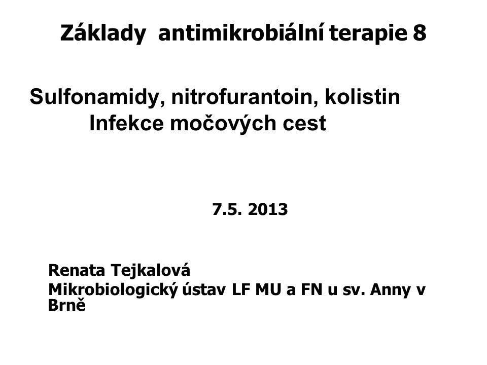 Základy antimikrobiální terapie 8 Sulfonamidy, nitrofurantoin, kolistin Infekce močových cest 7.5. 2013 Renata Tejkalová Mikrobiologický ústav LF MU a