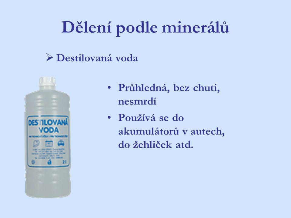 Dělení podle minerálů  Destilovaná voda Průhledná, bez chuti, nesmrdí Používá se do akumulátorů v autech, do žehliček atd.