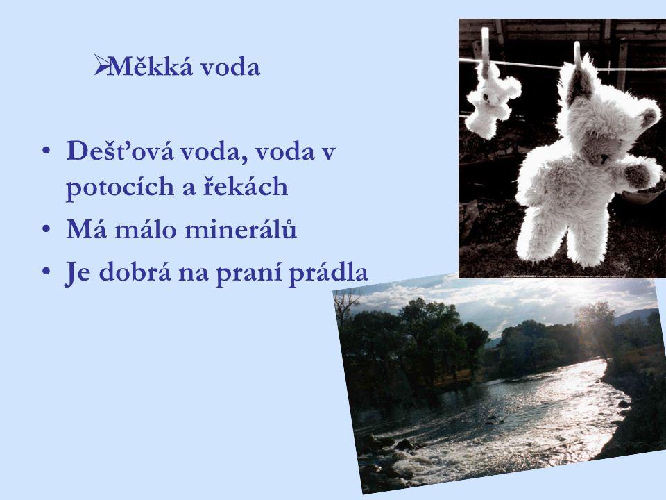  Měkká voda Dešťová voda, voda v potocích a řekách Má málo minerálů Je dobrá na praní prádla