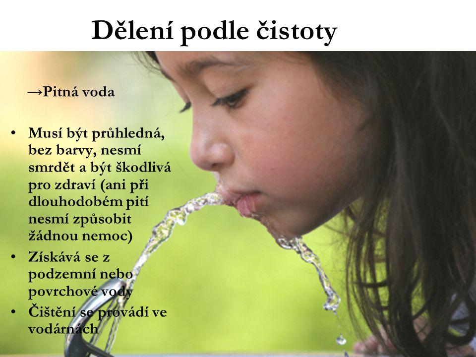 Dělení podle čistoty →Pitná voda Musí být průhledná, bez barvy, nesmí smrdět a být škodlivá pro zdraví (ani při dlouhodobém pití nesmí způsobit žádnou