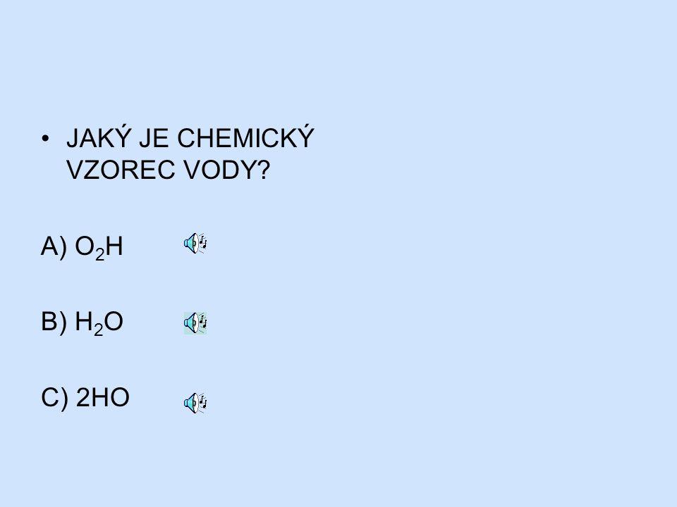 JAKÝ JE CHEMICKÝ VZOREC VODY? A) O 2 H B) H 2 O C) 2HO