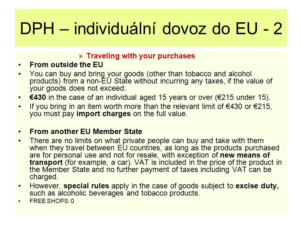 DPH – individuální dovoz do EU - 2 »Traveling with your purchases From outside the EU You can buy and bring your goods (other than tobacco and alcohol products) from a non-EU State without incurring any taxes, if the value of your goods does not exceed: €430 in the case of an individual aged 15 years or over (€215 under 15).