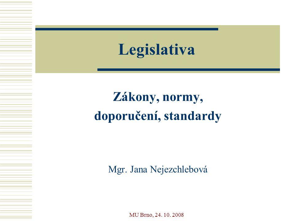 MU Brno, 24. 10. 2008 Legislativa Zákony, normy, doporučení, standardy Mgr. Jana Nejezchlebová