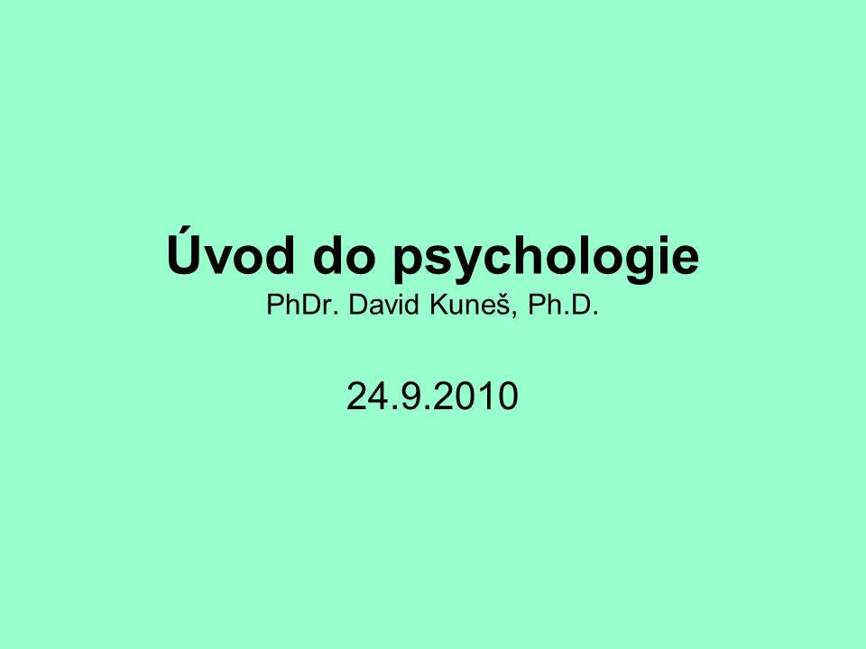 Úvod do psychologie PhDr. David Kuneš, Ph.D. 24.9.2010