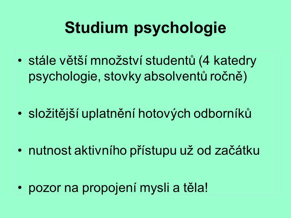 Studium psychologie stále větší množství studentů (4 katedry psychologie, stovky absolventů ročně) složitější uplatnění hotových odborníků nutnost aktivního přístupu už od začátku pozor na propojení mysli a těla!