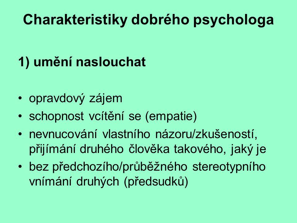 Charakteristiky dobrého psychologa 1) umění naslouchat opravdový zájem schopnost vcítění se (empatie) nevnucování vlastního názoru/zkušeností, přijímání druhého člověka takového, jaký je bez předchozího/průběžného stereotypního vnímání druhých (předsudků)