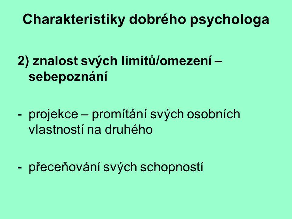 Charakteristiky dobrého psychologa 2) znalost svých limitů/omezení – sebepoznání -projekce – promítání svých osobních vlastností na druhého -přeceňování svých schopností