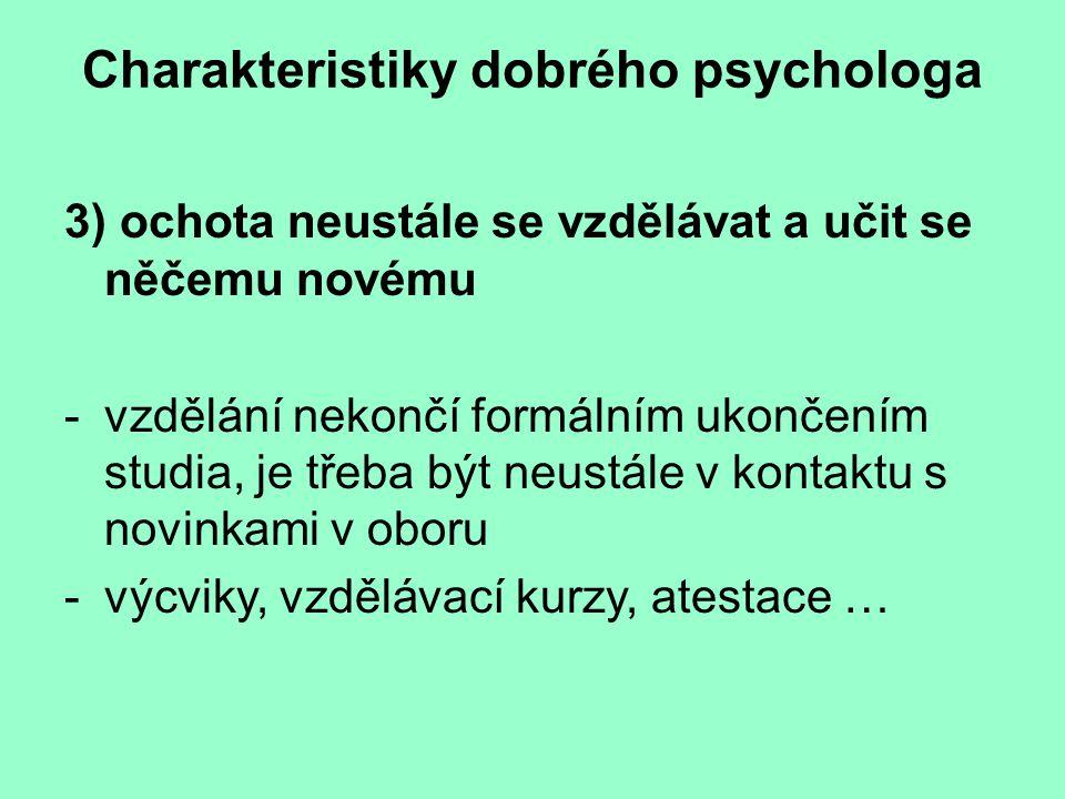 Charakteristiky dobrého psychologa 3) ochota neustále se vzdělávat a učit se něčemu novému -vzdělání nekončí formálním ukončením studia, je třeba být neustále v kontaktu s novinkami v oboru -výcviky, vzdělávací kurzy, atestace …