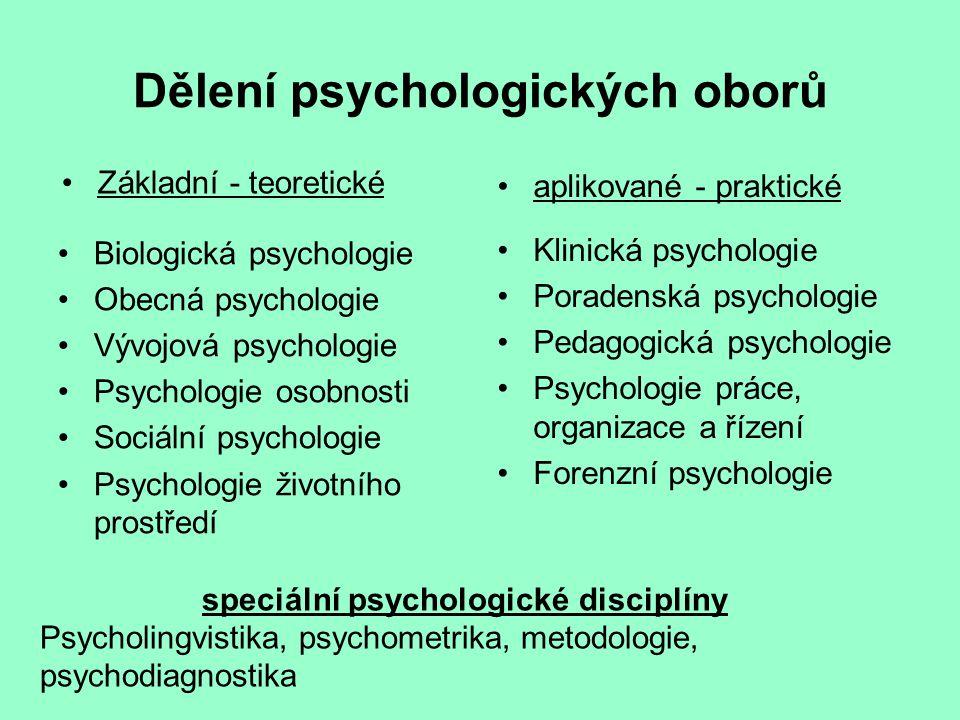 Dělení psychologických oborů Základní - teoretické Biologická psychologie Obecná psychologie Vývojová psychologie Psychologie osobnosti Sociální psychologie Psychologie životního prostředí aplikované - praktické Klinická psychologie Poradenská psychologie Pedagogická psychologie Psychologie práce, organizace a řízení Forenzní psychologie speciální psychologické disciplíny Psycholingvistika, psychometrika, metodologie, psychodiagnostika